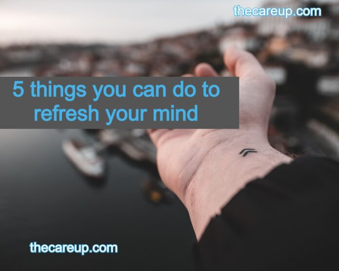5 things you can do to refresh your mind