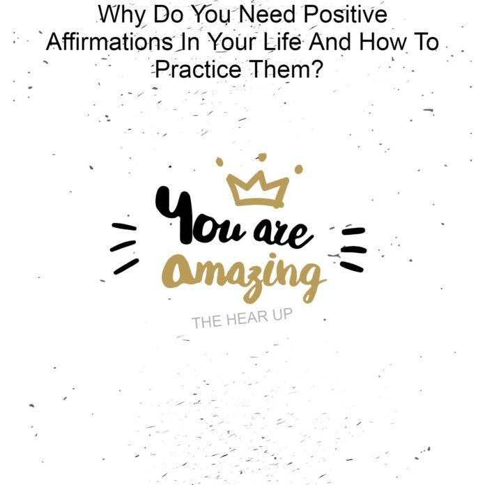 Why Do You Need Positive Affirmations In Your Life And How To Practice Them?
