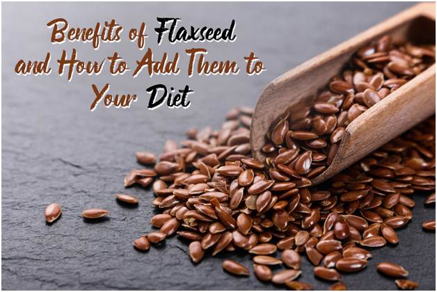 Benefits of Flaxseed and How to Add Them to Your Diet